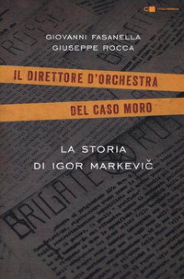 La storia di Igor Markevic. Il direttore d'orchestra del caso Moro - Giovanni Fasanella | Rochesterscifianimecon.com