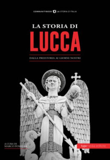 La storia di Lucca. Dalla preistoria ai giorni nostri - M. Pomella |