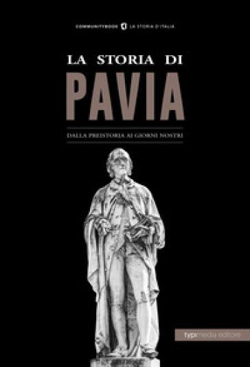 La storia di Pavia. Dalla preistoria ai giorni nostri - Giovanni Scarpa |