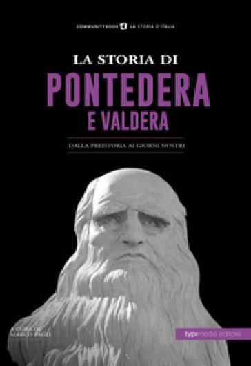 La storia di Pontedera e Valdera. Dalla preistoria ai giorni nostri - M. Pagli |
