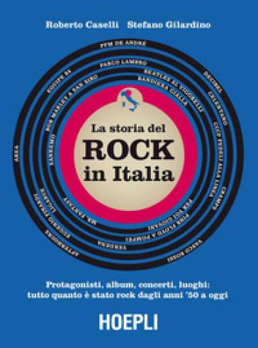 storia del Rock in Italia. Protagonisti, album, concerti, luoghi: tutto quanto è stato rock dagli anni '50 a oggi. Ediz. a colori - Roberto Caselli |