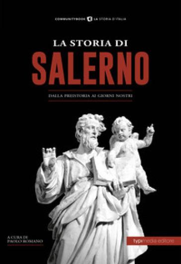 La storia di Salerno. Dalla preistoria ai giorni nostri - P. Romano |