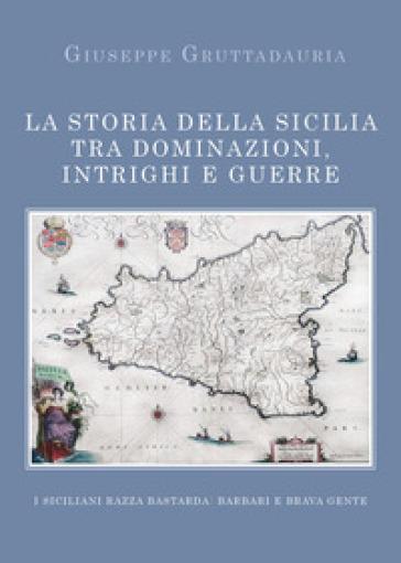 La storia della Sicilia tra dominazioni, intrighi e guerre - Giuseppe Gruttadauria |