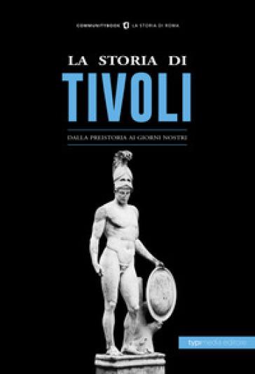 La storia di Tivoli. Dalla preistoria ai giorni nostri - G. Galeazzi |