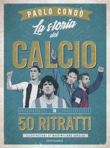 La storia del calcio in 50 ritratti - Paolo Condò |