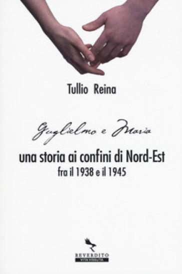 Una storia ai confini del Nord-Est fra il 1938 e il 1945 - Reina Tullio |