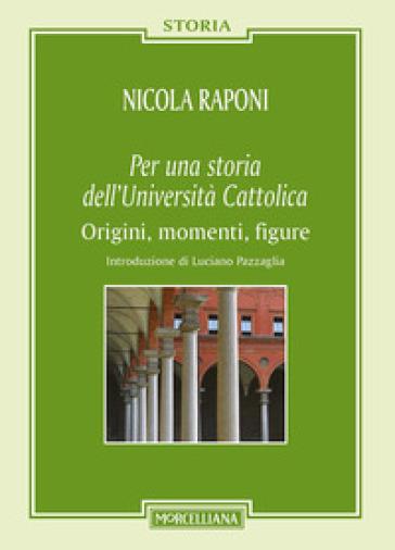 Per una storia dell'Università Cattolica. Origni, momenti, figure - Nicola Raponi | Rochesterscifianimecon.com