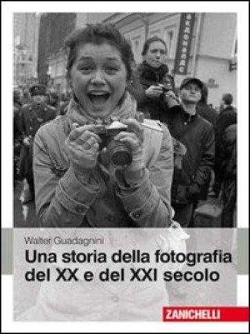 Una storia della fotografia del XX e del XXI secolo. Ediz. illustrata - Walter Guadagnini | Rochesterscifianimecon.com