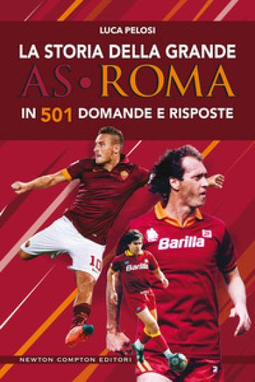 La storia della grande AS Roma in 501 domande e risposte - Luca Pelosi |