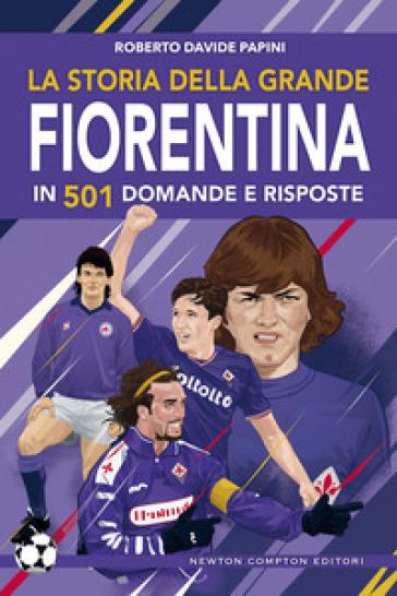 La storia della grande Fiorentina in 501 domande e risposte - Roberto Davide Papini | Rochesterscifianimecon.com