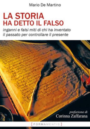 La storia ha detto il falso. Inganni e falsi miti di chi ha inventato il passato per controllare il presente - Mario De Martino  