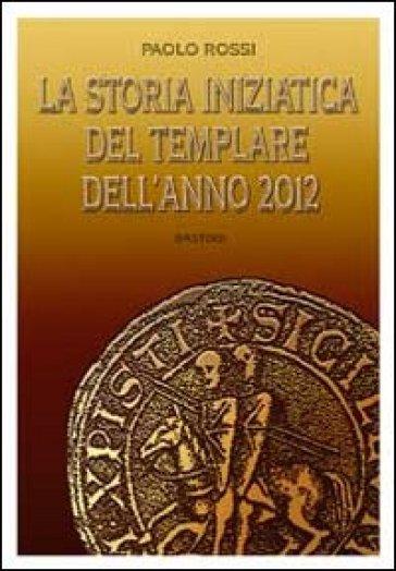 La storia iniziatica del templare dell'anno 2012 - Paolo Rossi |