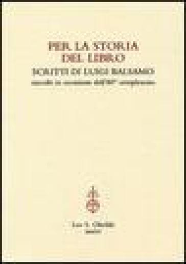 Per la storia del libro. Scritti di Luigi Balsamo raccolti in occasione dell'80° compleanno - Luigi Balsamo |