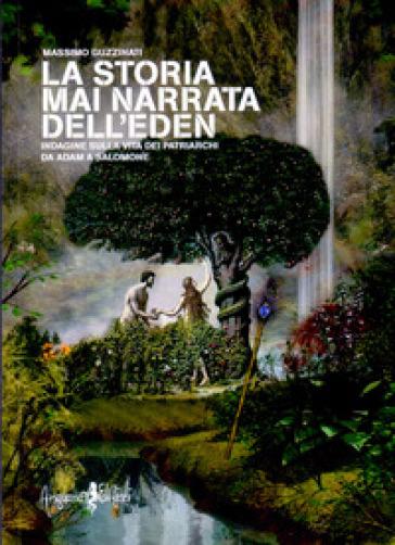 La storia mai narrata dell'Eden. Indagine sulla vita dei patriarchi da Adam a Salomone - Massimo Guzzinati |
