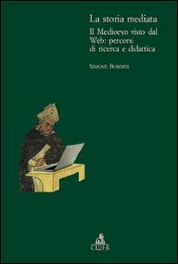 La storia mediata. Il Medioevo visto dal web: percorsi di ricerca e didattica - Simone Bordini |