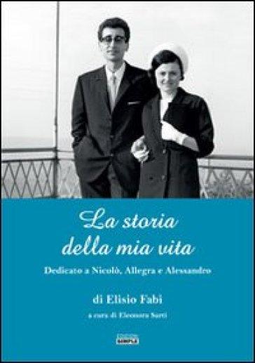 La storia della mia vita. Dedicato a Nicolò, Allegra e Alessandro - Elisio Fabi | Rochesterscifianimecon.com