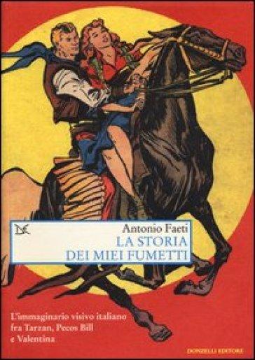 La storia dei miei fumetti. L'immaginario visivo italiano fra Tarzan, Pecos Bill e Valentina - Antonio Faeti |