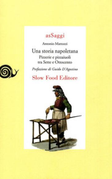 Una storia napoletana. Pizzerie pizzaiuoli - Antonio Mattozzi |