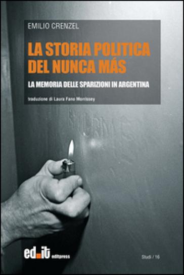La storia politica del Nunca Mas. La memoria delle sparizioni in Argentina - Emilio Crenzel |