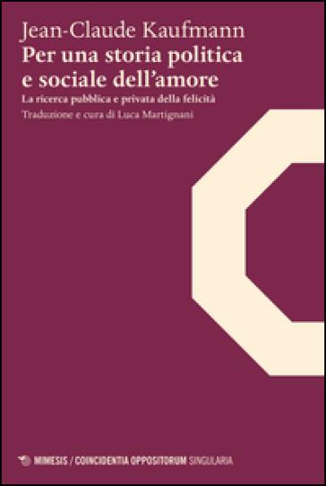 Per una storia politica e sociale dell'amore. La ricerca pubblica e privata della felicità - Jean-Claude Kaufmann | Rochesterscifianimecon.com