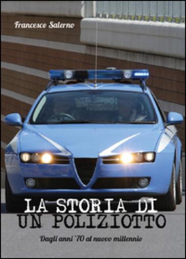 La storia di un poliziotto. Dagli anni '70 al nuovo millennio - Francesco Salerno |
