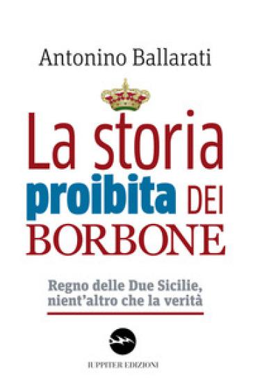 La storia proibita dei Borbone. Regno delle Due Sicilie, nient'altro che la verità - Antonino Ballarati | Rochesterscifianimecon.com
