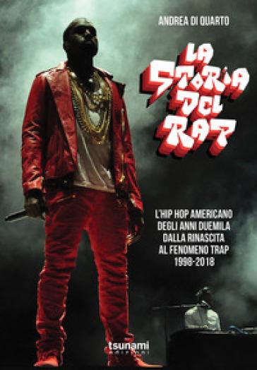 La storia del rap. L'hip hop americano degli anni duemila dalla rinascita al fenomeno trap. 1998-2018 - Andrea Di Quarto |