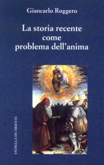 La storia recente come problema dell'anima - Giancarlo Roggero |