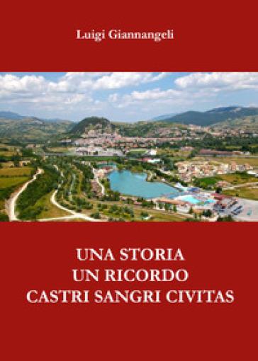 Una storia, un ricordo. Castri Sangri Civitas - Luigi Giannangeli  