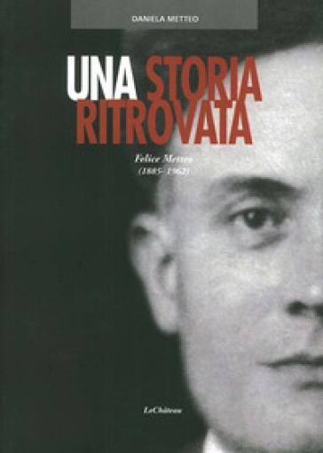 Una storia ritrovata. Felice Metteo (1885-1962) - Daniela Metteo | Jonathanterrington.com