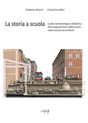 La storia a scuola. Guida metodologico-didattica all'insegnamento della storia nella scuola secondaria - Roberta Bravin |