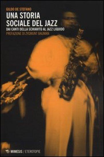 Una storia sociale del jazz. Dai canti della schiavitù al jazz liquido - Gildo De Stefano   Thecosgala.com