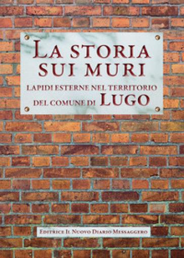 La storia sui muri. Lapidi esterne nel territorio del comune di Lugo - A. Ferri | Kritjur.org