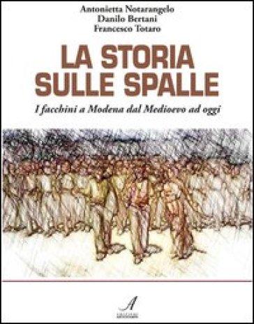 La storia sulle spalle. I facchini a Modena dal Medioevo a oggi - Antonietta Notarangelo |