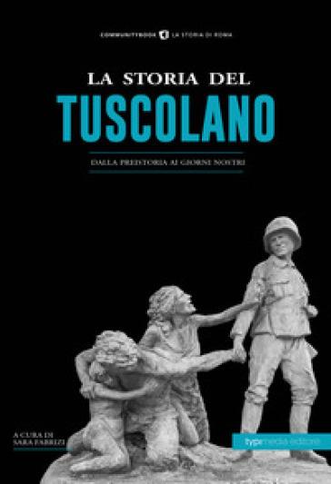 La storia del tuscolano. Dalla preistoria ai giorni nostri - S. Fabrizi  