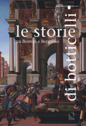 Le storie di Botticelli tra Boston e Bergamo. Catalogo della mostra (Bergamo, 12 ottobre 2018-28 gennaio 2019). Ediz. a colori - Maria Cristina Rodeschini  