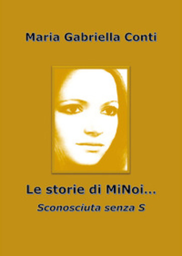 Le storie di MiNoi... Sconosciuta senza s - Maria Gabriella Conti |