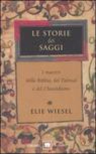 Le storie dei saggi. I maestri della Bibbia, del Talmud e del Chassidismo - Elie Wiesel  