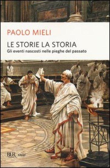 Le storie, la storia. Gli eventi nascosti nelle pieghe del passato - Paolo Mieli |