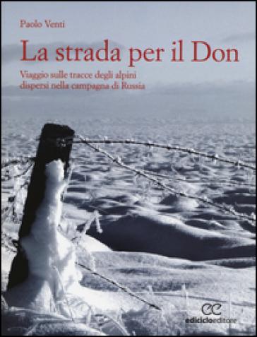 La strada per il Don. Viaggio sulle tracce degli alpini dispersi nella campagna di Russia - Paolo Venti |
