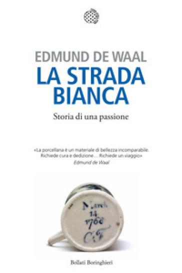 La strada bianca. Storia di una passione - Edmund De Waal |