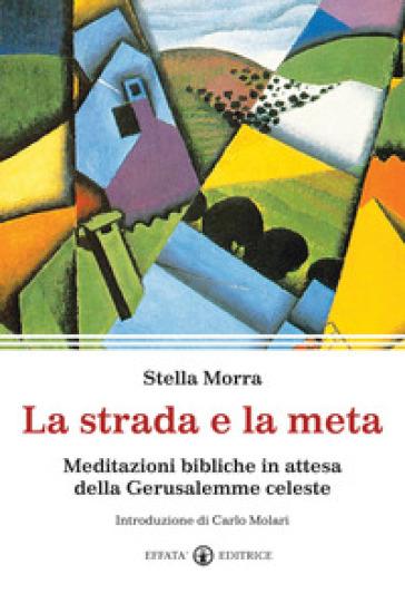 La strada e la meta. Meditazioni bibliche in attesa della Gerusalemme celeste - Stella Morra |
