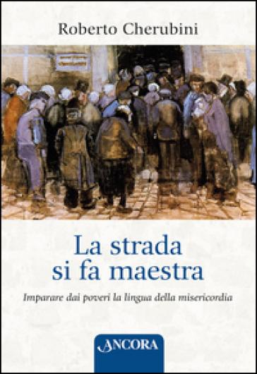 La strada si fa maestra. Imparare dai poveri la lingua della misericordia - Roberto Cherubini   Rochesterscifianimecon.com