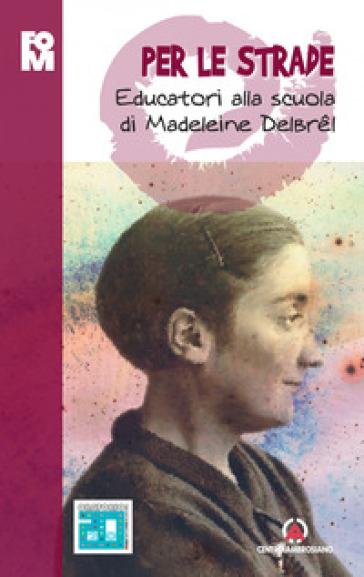 Per le strade. Educatori alla scuola di Madeleine Delbrel - Fondazione Oratori Milanesi |