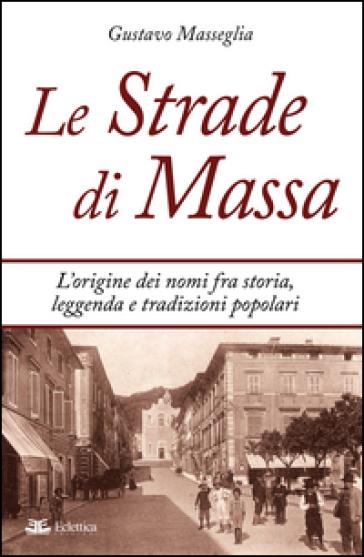 Le strade di Massa. L'origine dei nomi, fra storia, leggenda e tradizioni popolari - Gustavo Masseglia |
