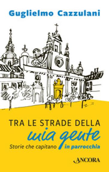 Tra le strade della mia gente. Storie che capitano in parrocchia - Guglielmo Cazzulani |