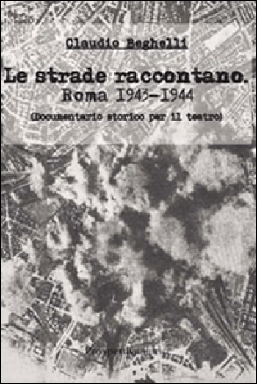 Le strade raccontano. Roma 1943-44. Documentario storico per il teatro - Claudio Beghelli |