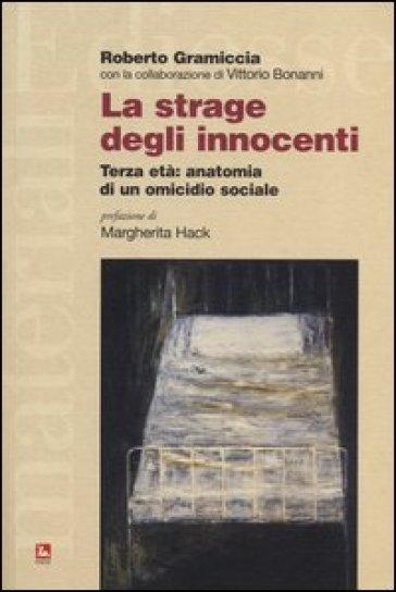 La strage degli innocenti. Terza età: anatomia di un omicidio sociale - Roberto Gramiccia |