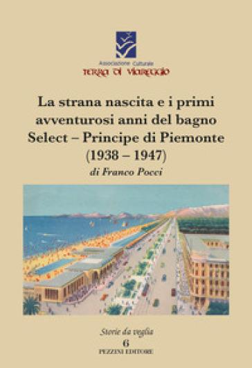 La strana nascita e i primi avventurosi anni del bagno Select-Principe di Piemonte (1938-1947) - Franco Pocci  