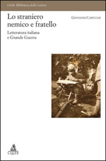 Lo straniero nemico e fratello. Letteratura italiana e Grande Guerra - Giovanni Capecchi |